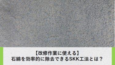 【改修作業に使える】石綿を効率的に除去できるSKK工法とは?