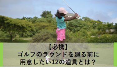 【必携】ゴルフのラウンドを廻る前に用意したい12の道具とは?