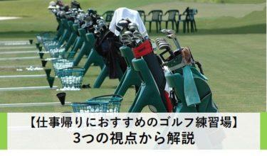 【仕事帰りにおすすめのゴルフ練習場】3つの視点から解説